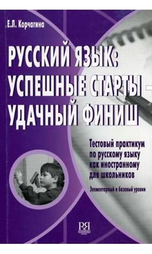 Русский язык: успешные старты - удачный финиш. Тестовый практикум по русскому языку как иностранному для школьников. Елеьентарный и базовый уровни.